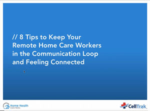8 Tips to Keep Your Remote Home Care Workers in the Communication Loop and Feeling Connected